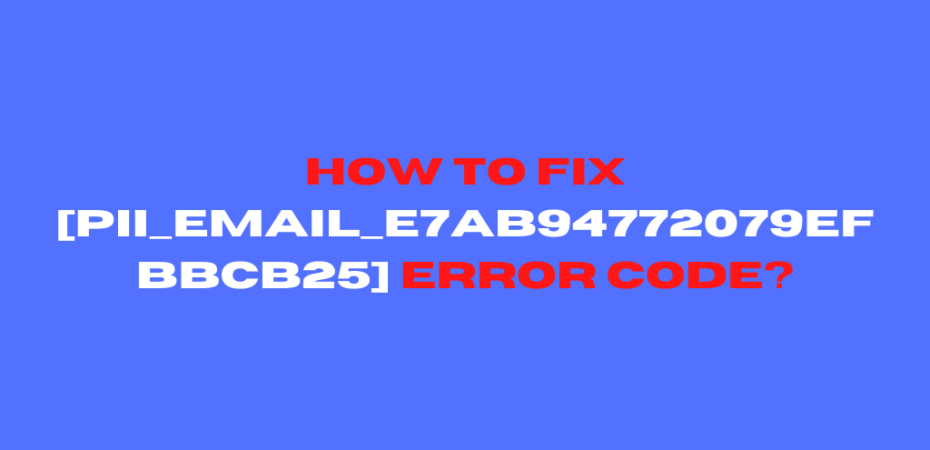 How to Fix [pii_email_e7ab94772079efbbcb25] Error Code